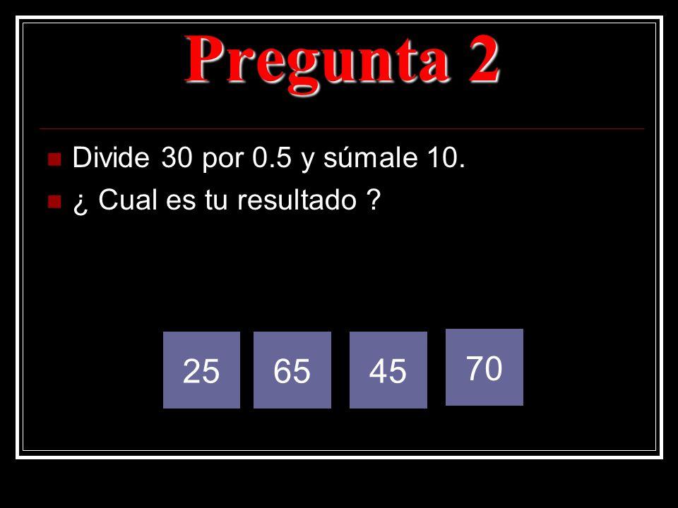 Pregunta 2 25 65 45 70 Divide 30 por 0.5 y súmale 10.