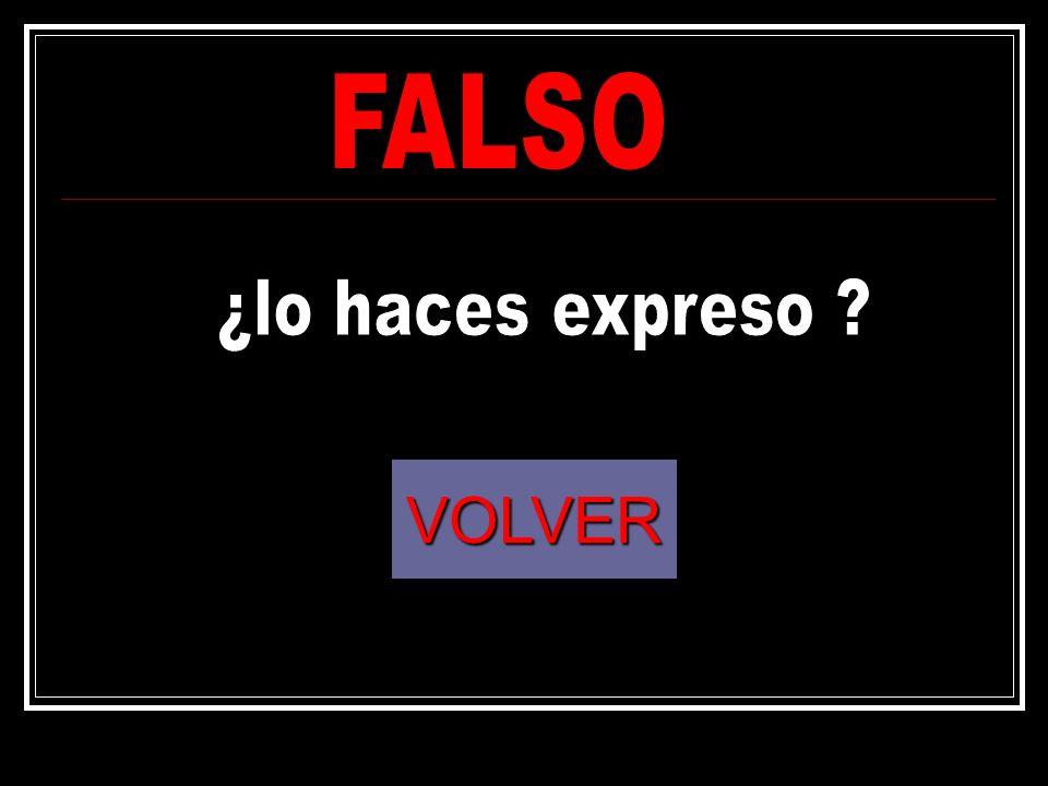 FALSO ¿lo haces expreso VOLVER