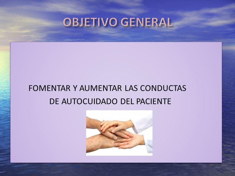 OBJETIVO GENERAL FOMENTAR Y AUMENTAR LAS CONDUCTAS DE AUTOCUIDADO DEL PACIENTE