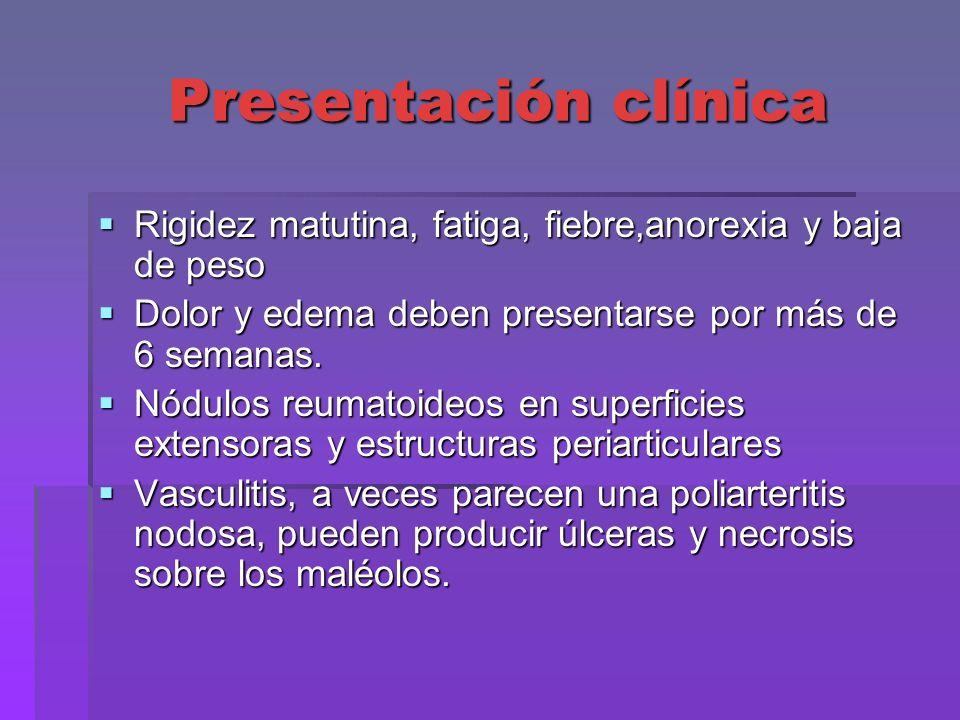 Presentación clínica Rigidez matutina, fatiga, fiebre,anorexia y baja de peso. Dolor y edema deben presentarse por más de 6 semanas.