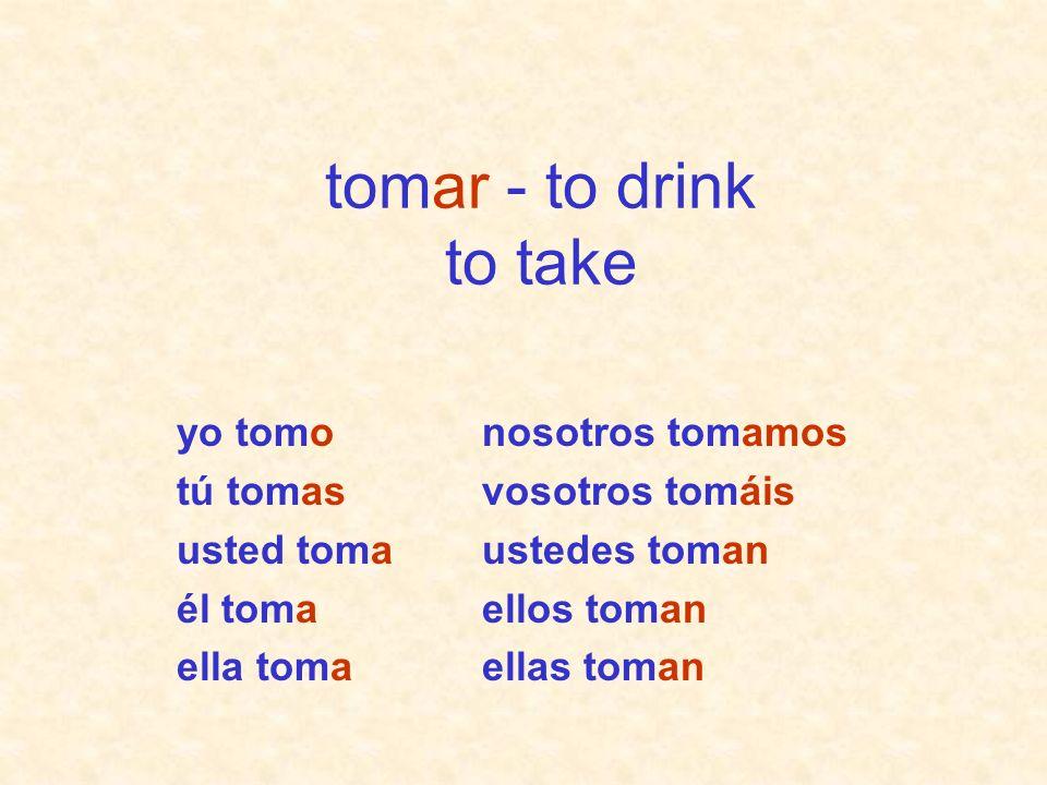tomar - to drink to take yo tomo tú tomas usted toma él toma ella toma