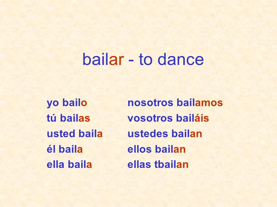 bailar - to dance yo bailo tú bailas usted baila él baila ella baila
