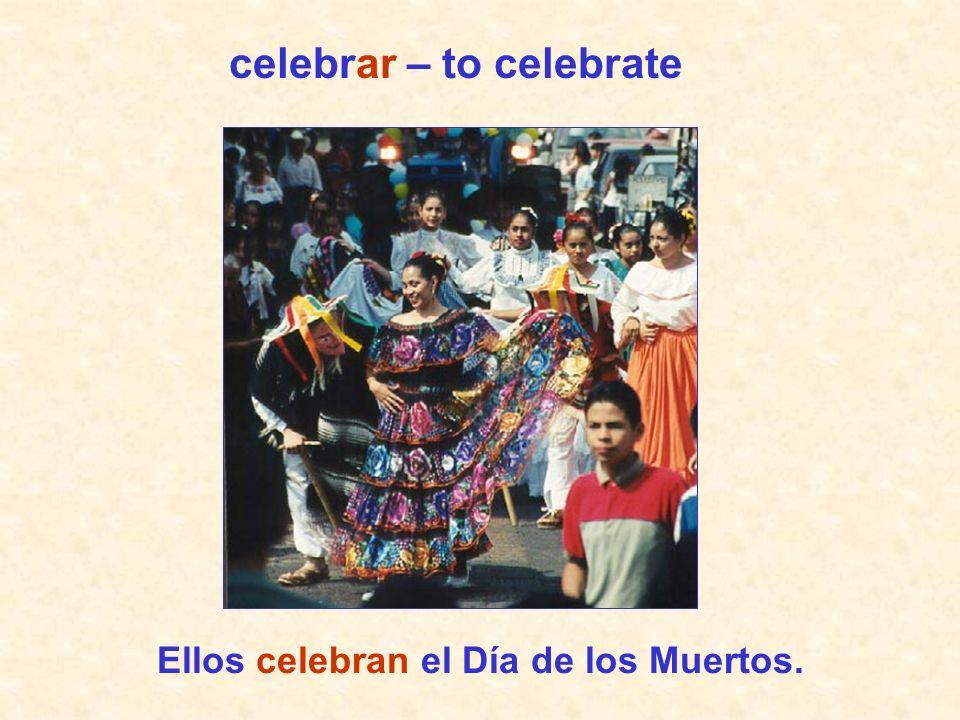 celebrar – to celebrate Ellos celebran el Día de los Muertos.