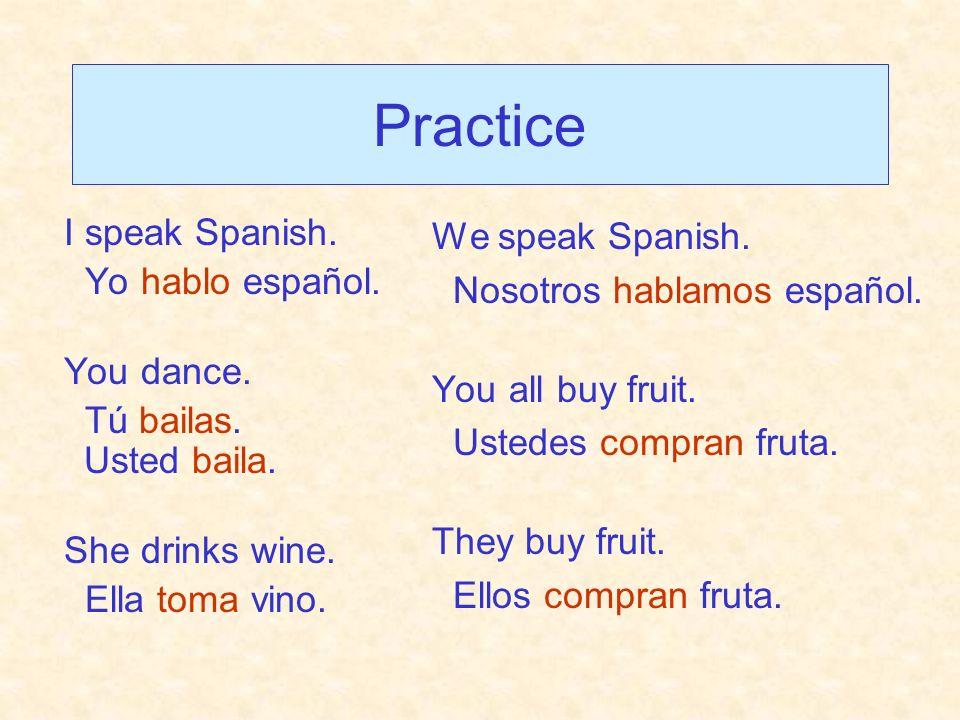 Practice I speak Spanish. Yo hablo español. You dance.