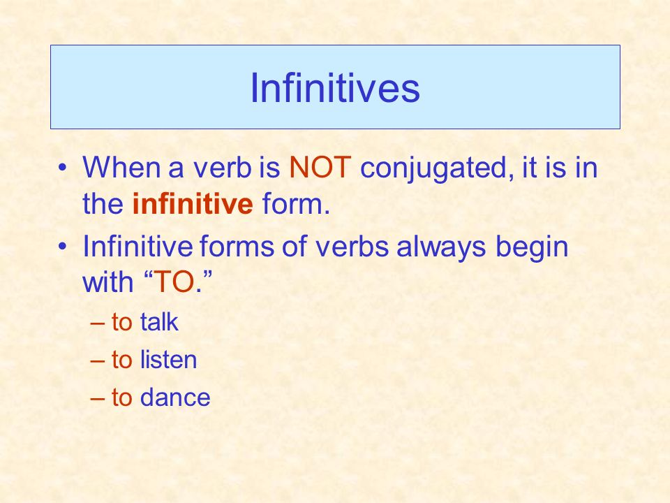 InfinitivesWhen a verb is NOT conjugated, it is in the infinitive form. Infinitive forms of verbs always begin with TO.