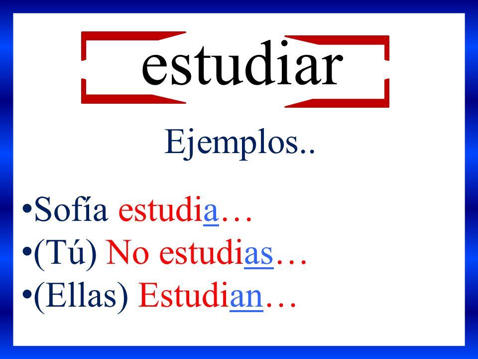 estudiar Ejemplos.. Sofía estudia… (Tú) No estudias… (Ellas) Estudian…