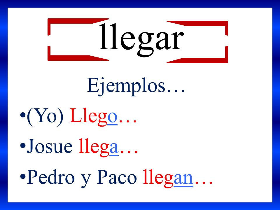 llegar Ejemplos… (Yo) Llego… Josue llega… Pedro y Paco llegan…
