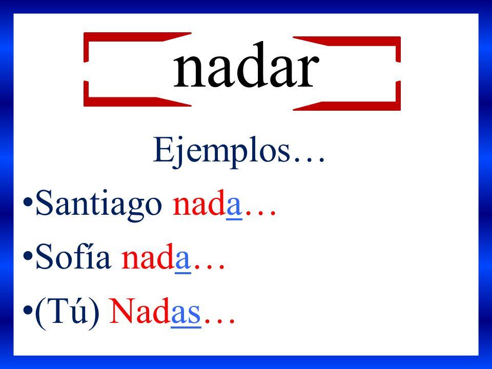 nadar Ejemplos… Santiago nada… Sofía nada… (Tú) Nadas…
