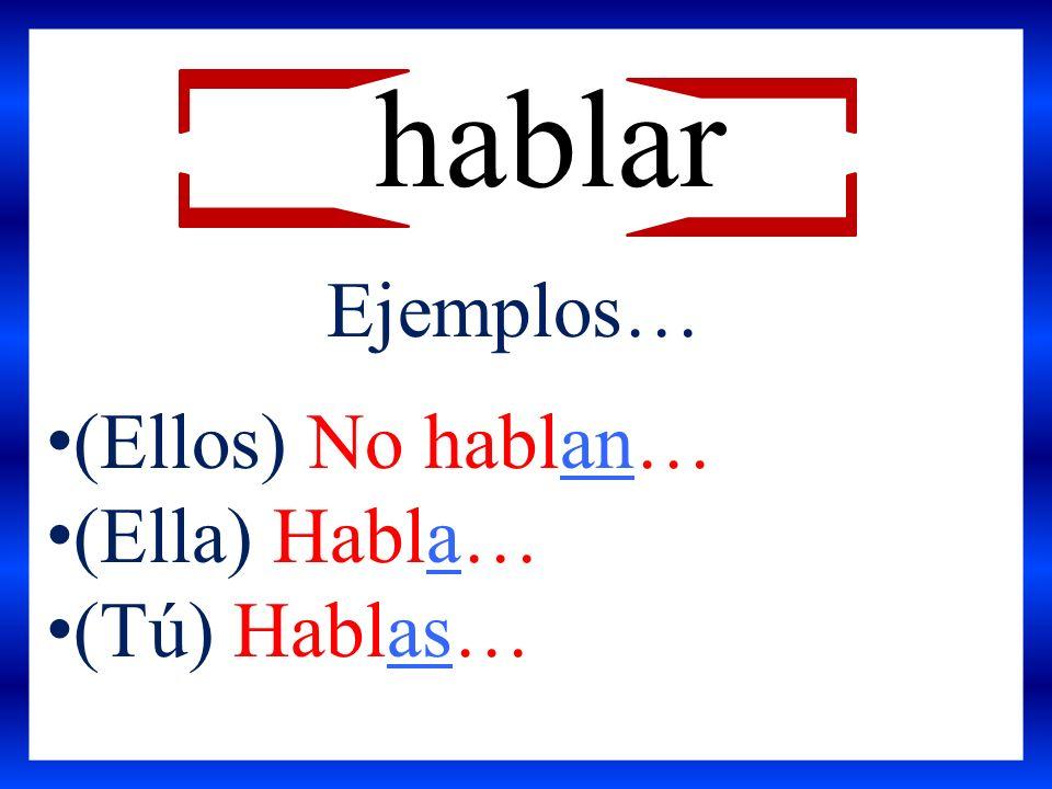 hablar Ejemplos… (Ellos) No hablan… (Ella) Habla… (Tú) Hablas…