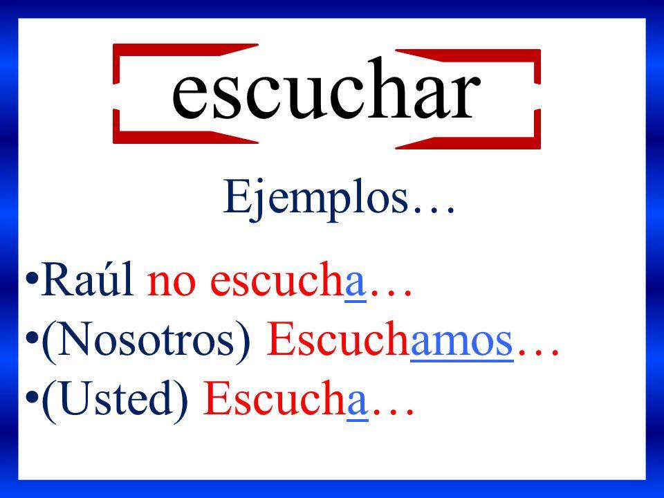 escuchar Ejemplos… Raúl no escucha… (Nosotros) Escuchamos…