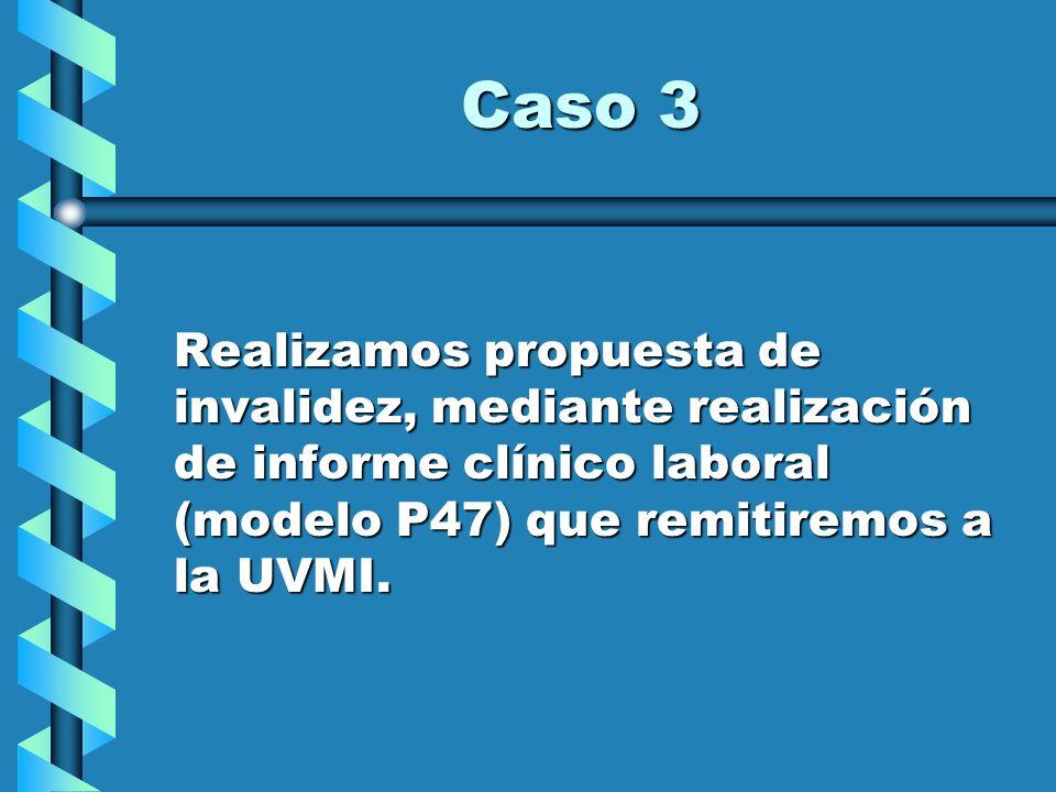 Caso 3 Realizamos propuesta de invalidez, mediante realización de informe clínico laboral (modelo P47) que remitiremos a la UVMI.