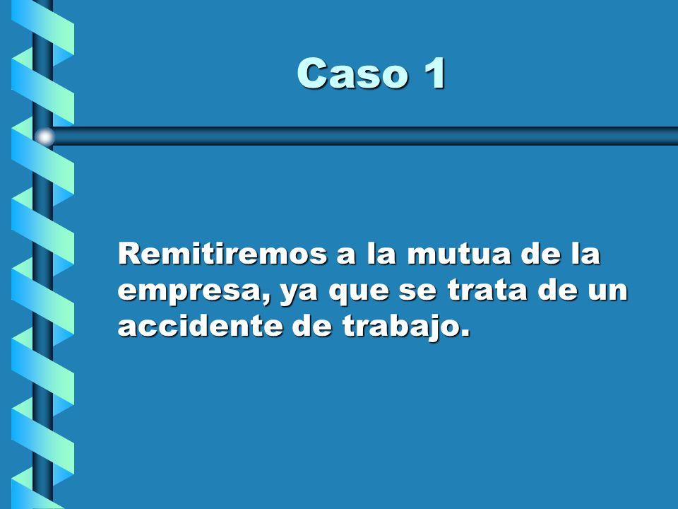 Caso 1 Remitiremos a la mutua de la empresa, ya que se trata de un accidente de trabajo.