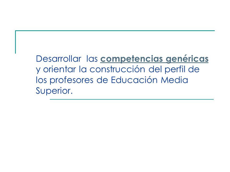 Desarrollar las competencias genéricas y orientar la construcción del perfil de los profesores de Educación Media Superior.