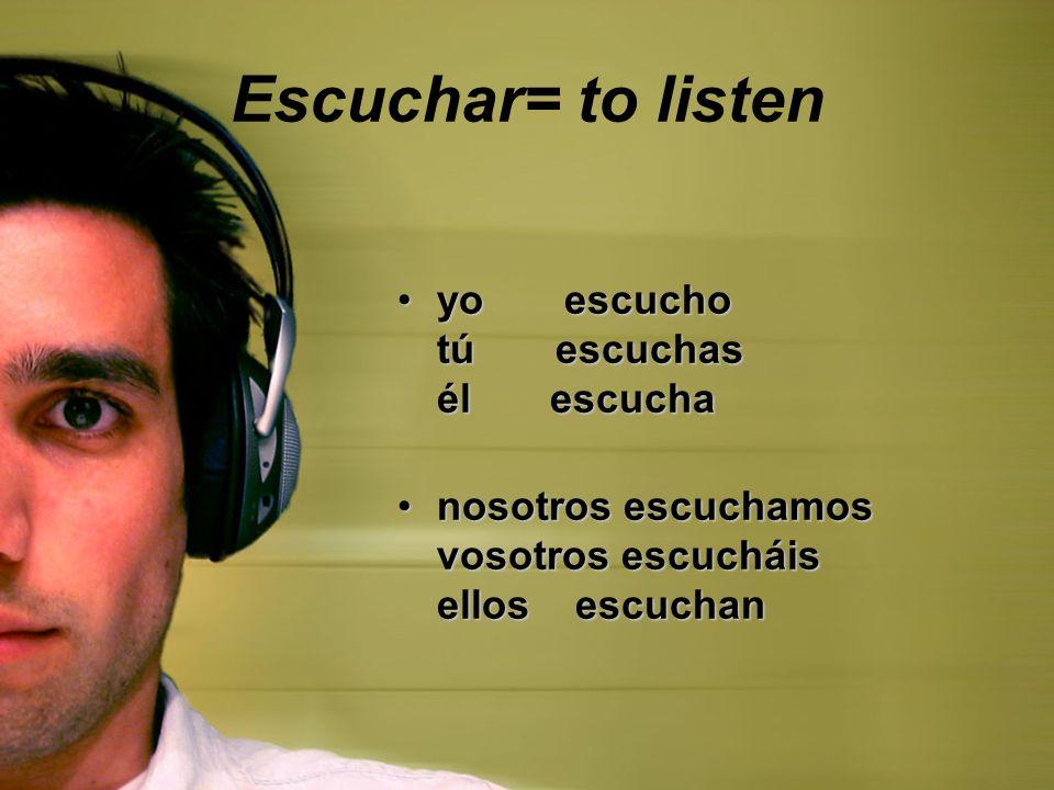 Escuchar= to listen yo escucho tú escuchas él escucha