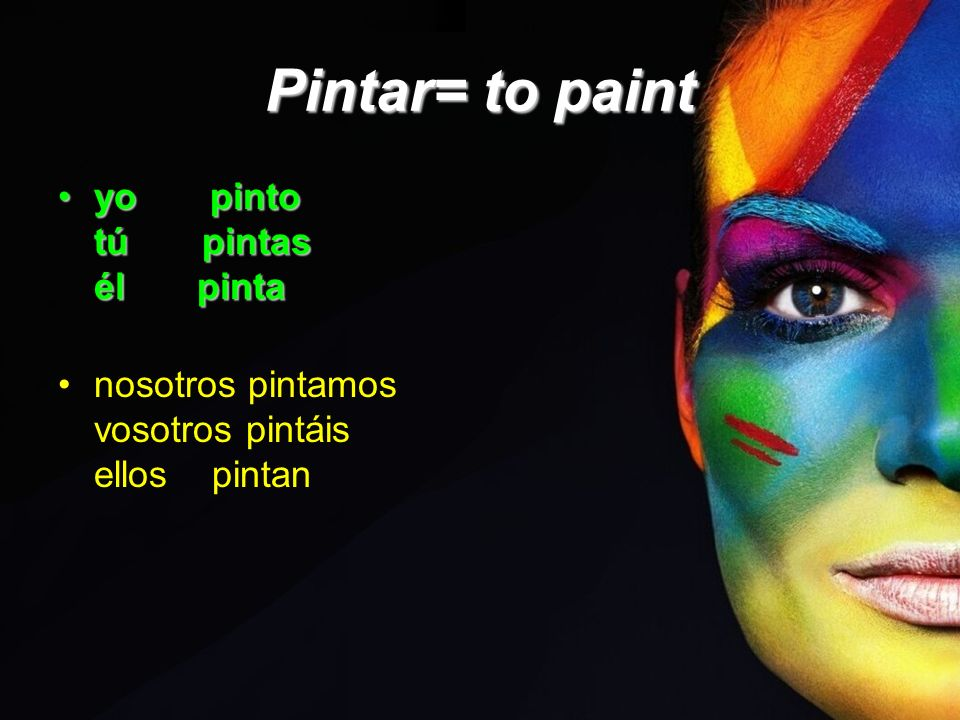 Pintar= to paint yo pinto tú pintas él pinta