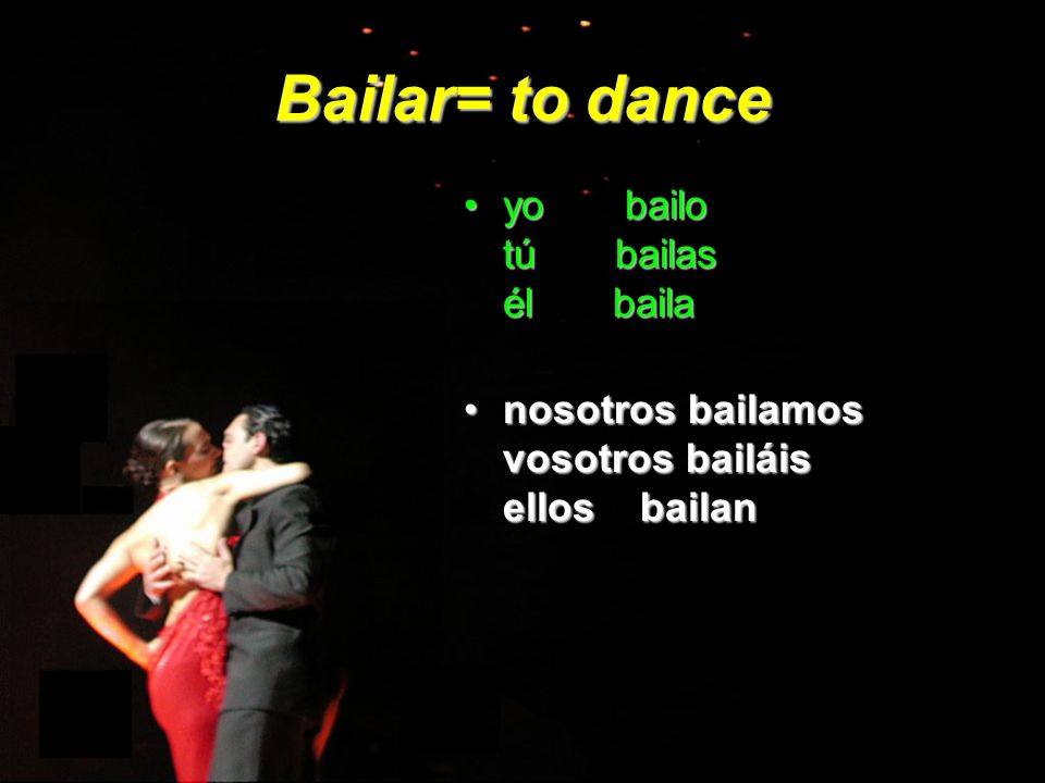 Bailar= to dance yo bailo tú bailas él baila