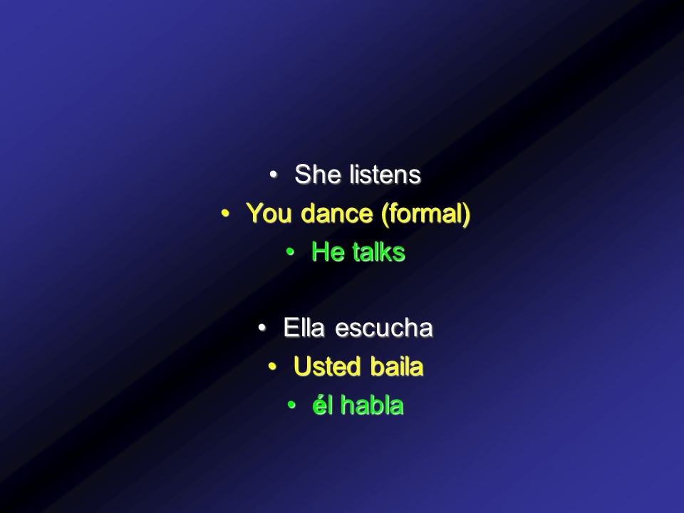 She listens You dance (formal) He talks Ella escucha Usted baila él habla