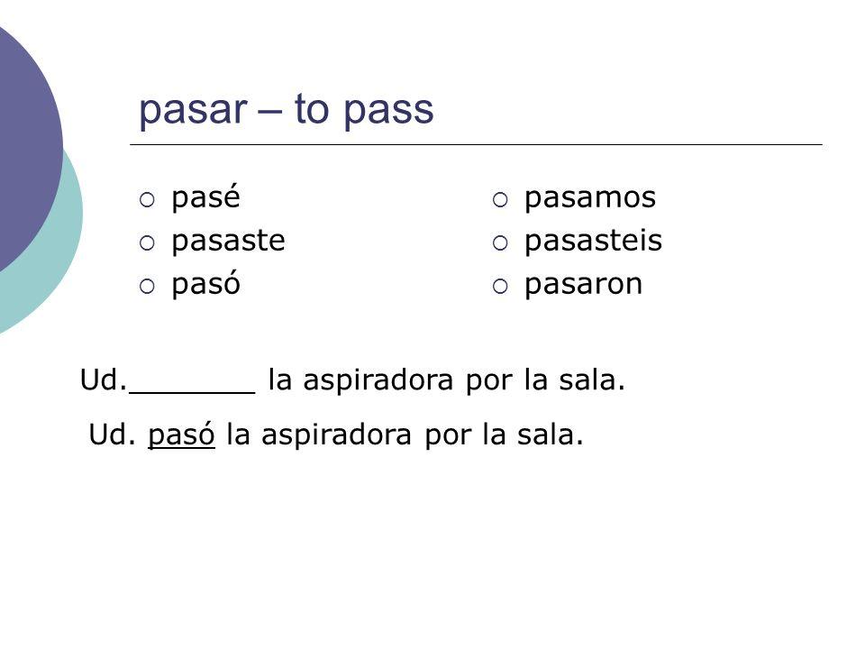 pasar – to pass pasé pasaste pasó pasamos pasasteis pasaron