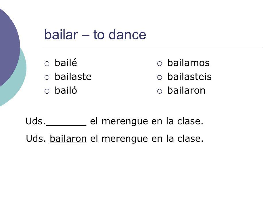 bailar – to dance bailé bailaste bailó bailamos bailasteis bailaron