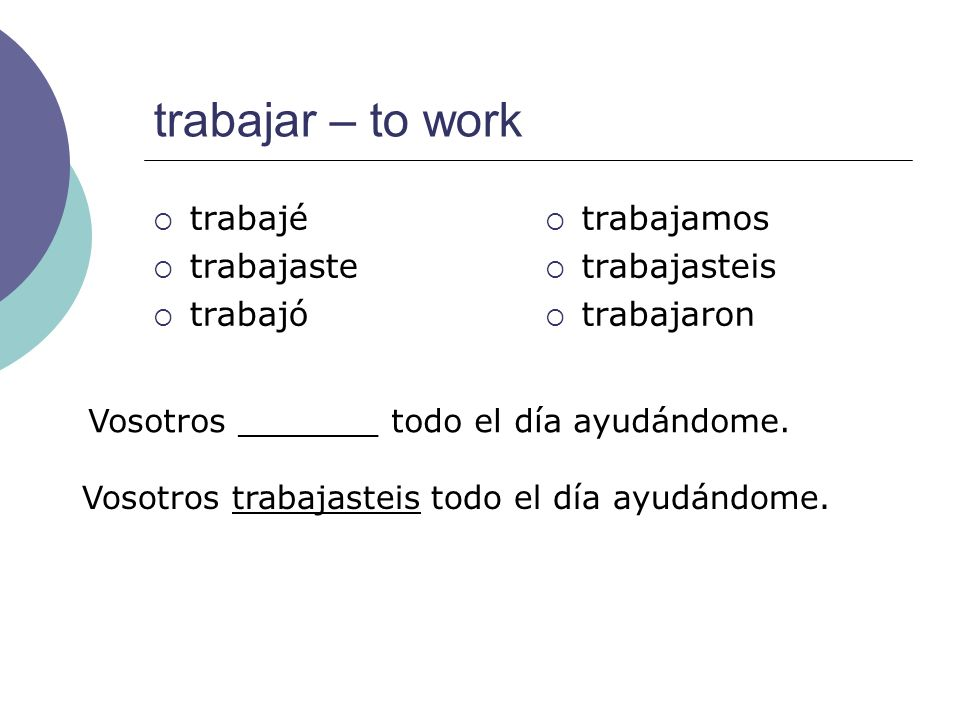 trabajar – to work trabajé trabajaste trabajó trabajamos trabajasteis