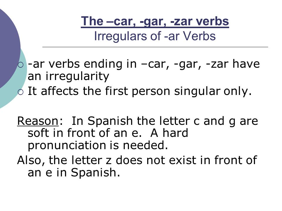 The –car, -gar, -zar verbs Irregulars of -ar Verbs