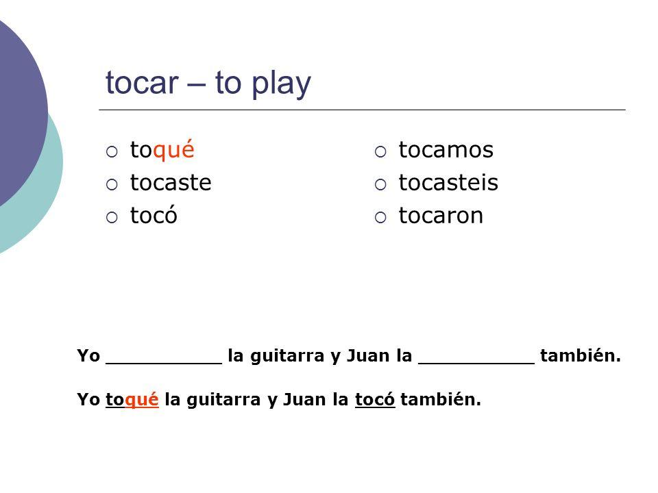 tocar – to play toqué tocaste tocó tocamos tocasteis tocaron