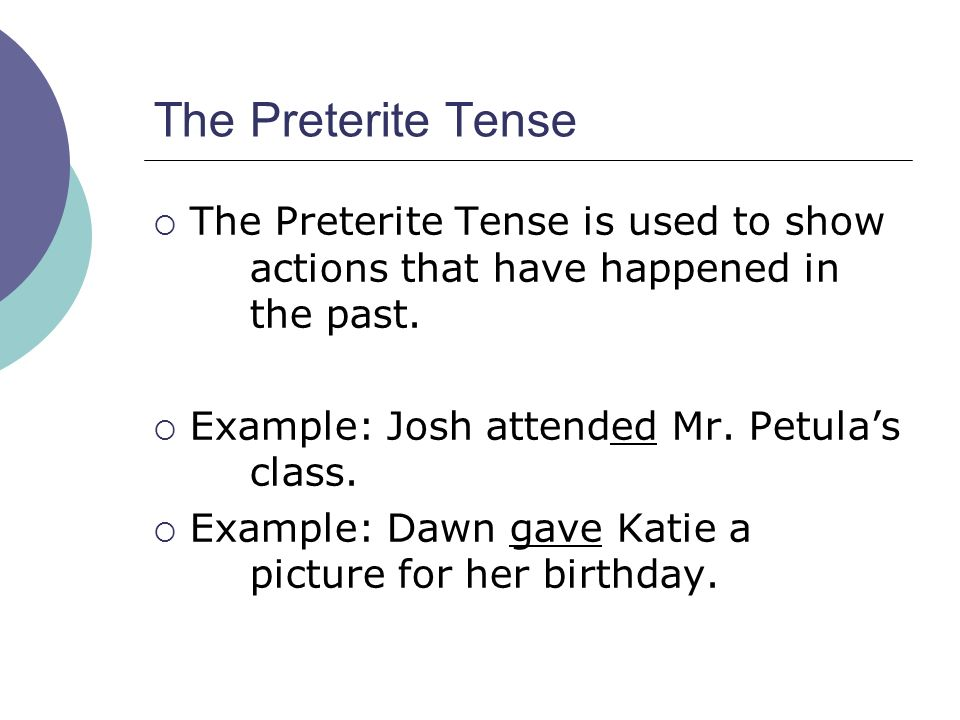 The Preterite TenseThe Preterite Tense is used to show actions that have happened in the past. Example: Josh attended Mr. Petula's class.