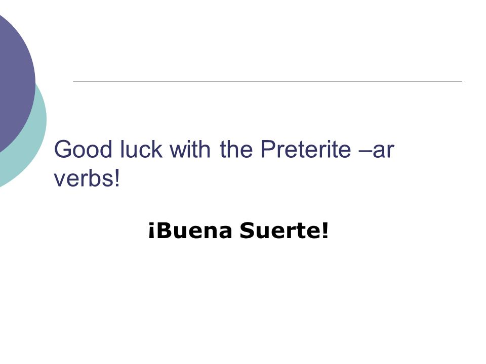 Good luck with the Preterite –ar verbs!