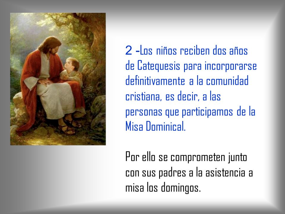 2 -Los niños reciben dos años de Catequesis para incorporarse definitivamente a la comunidad cristiana, es decir, a las personas que participamos de la Misa Dominical.