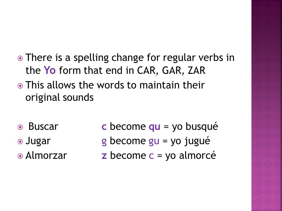 There is a spelling change for regular verbs in the Yo form that end in CAR, GAR, ZAR