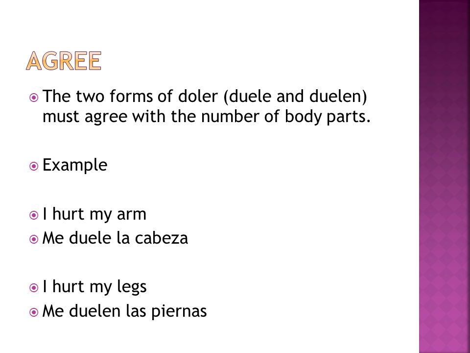 AgreeThe two forms of doler (duele and duelen) must agree with the number of body parts. Example. I hurt my arm.