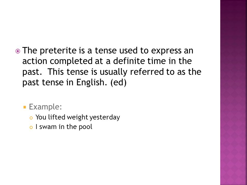 The preterite is a tense used to express an action completed at a definite time in the past. This tense is usually referred to as the past tense in English. (ed)