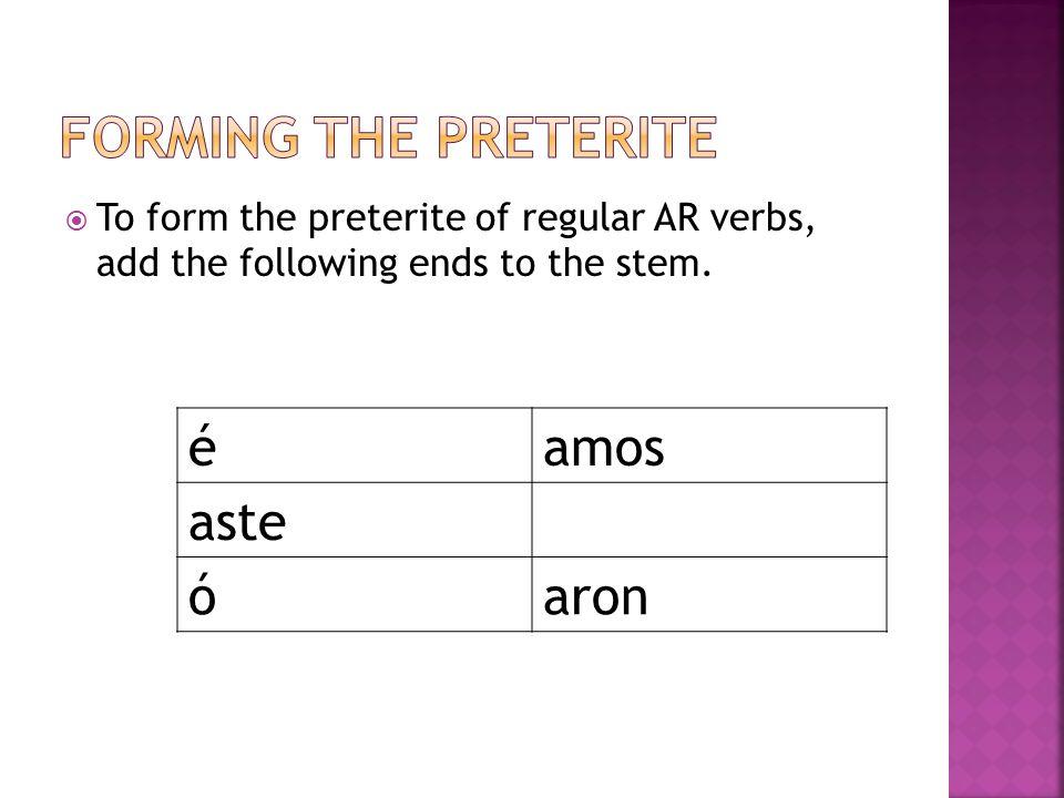 Forming the Preterite é amos aste ó aron