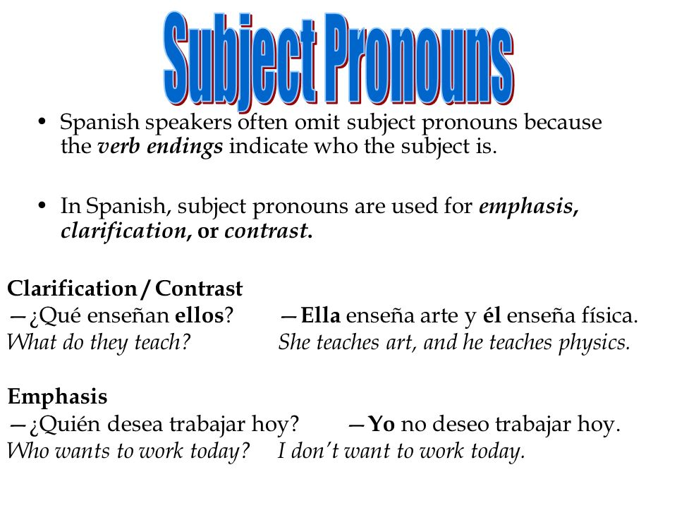 Subject Pronouns Spanish speakers often omit subject pronouns because the verb endings indicate who the subject is.