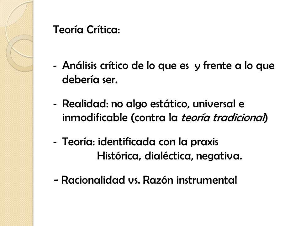 Teoría Crítica:Análisis crítico de lo que es y frente a lo que debería ser.