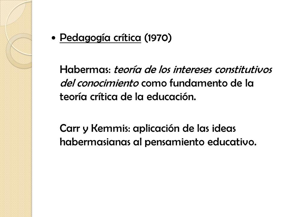 Pedagogía crítica (1970) Habermas: teoría de los intereses constitutivos del conocimiento como fundamento de la teoría crítica de la educación.
