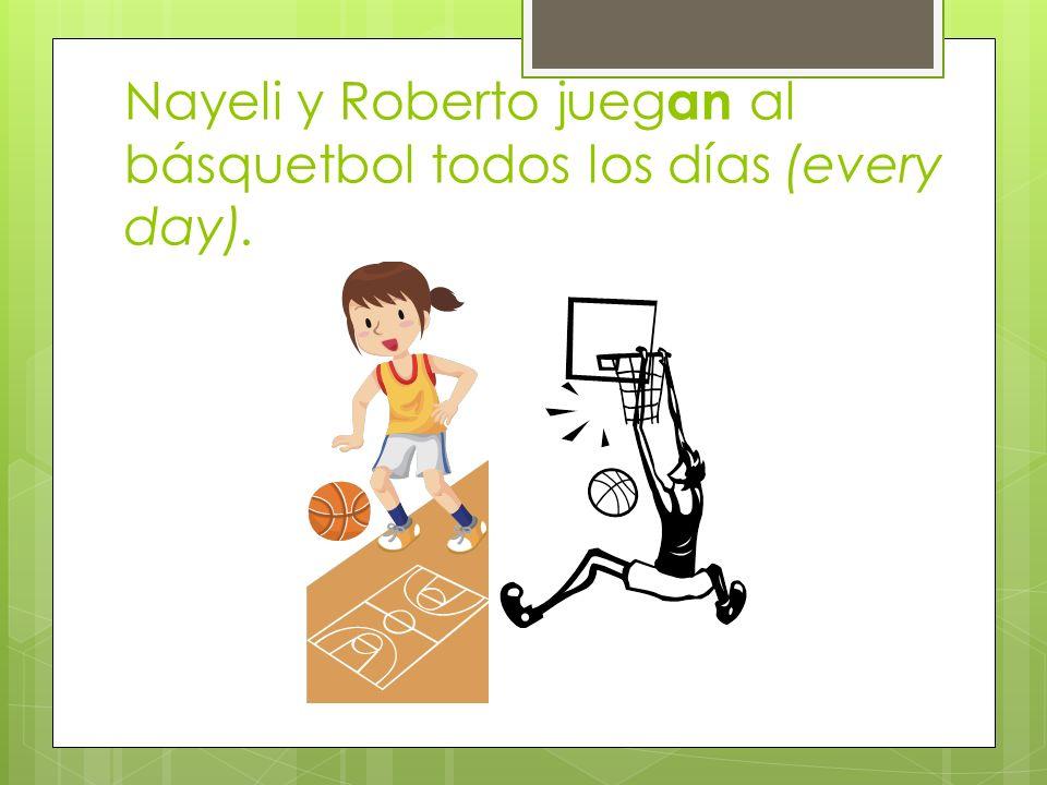 Nayeli y Roberto juegan al básquetbol todos los días (every day).