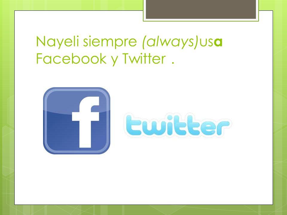 Nayeli siempre (always)usa Facebook y Twitter .