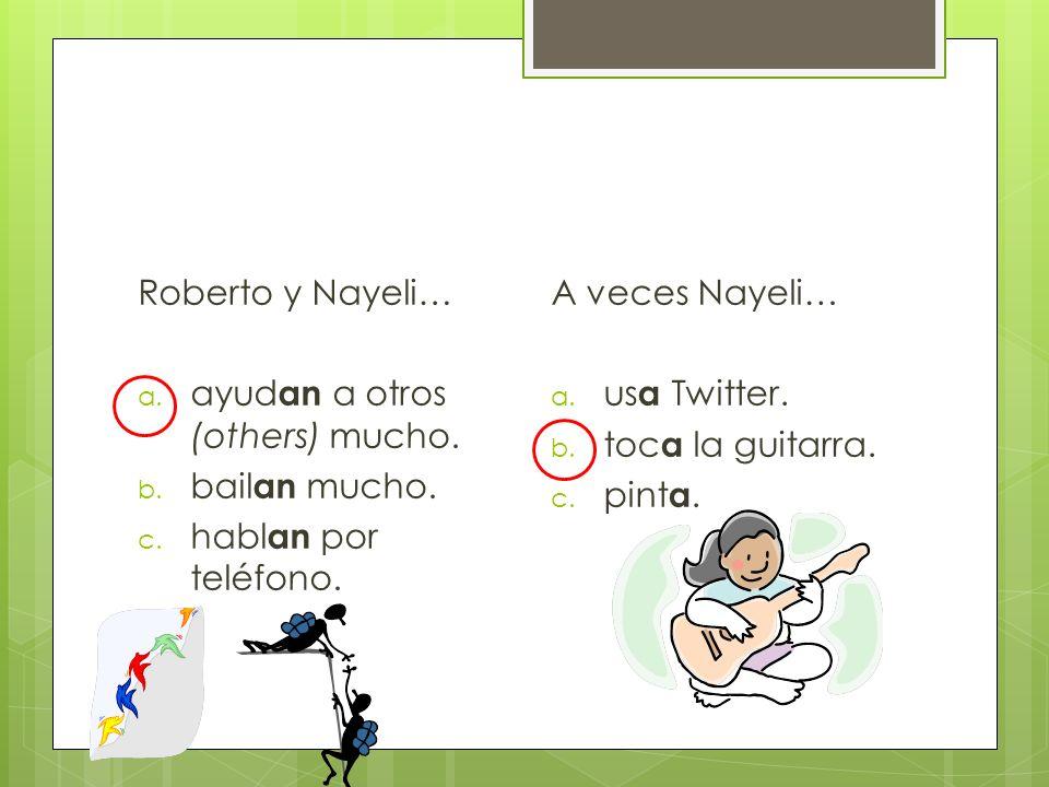 Roberto y Nayeli… ayudan a otros (others) mucho. bailan mucho. hablan por teléfono. A veces Nayeli…
