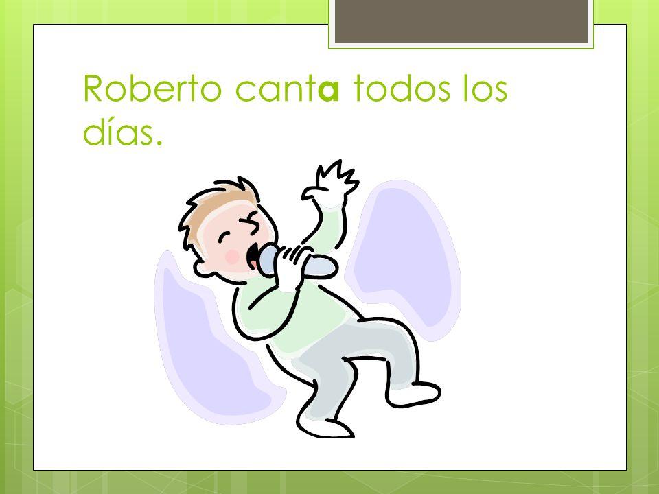 Roberto canta todos los días.