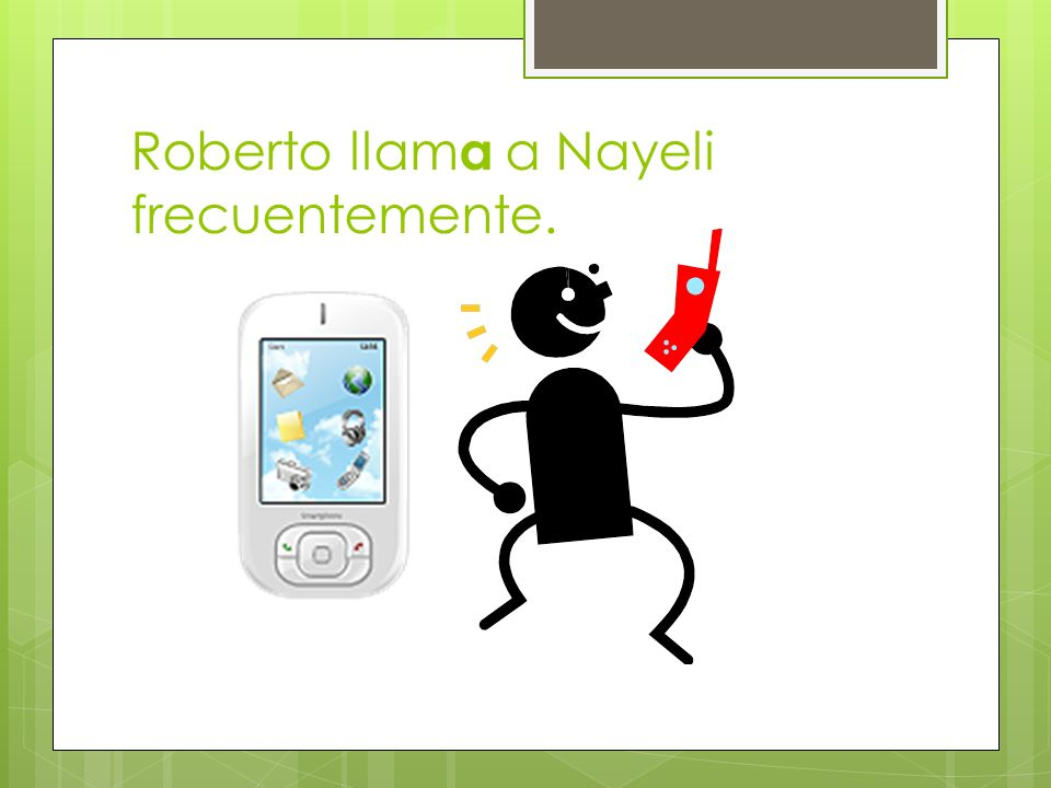 Roberto llama a Nayeli frecuentemente.