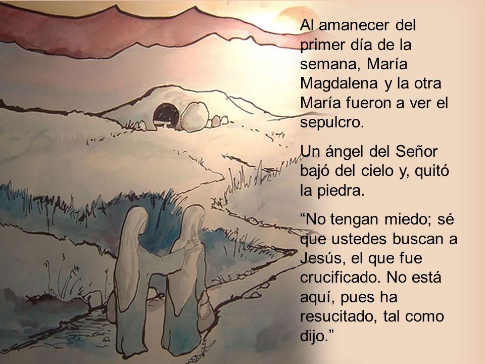 Al amanecer del primer día de la semana, María Magdalena y la otra María fueron a ver el sepulcro.