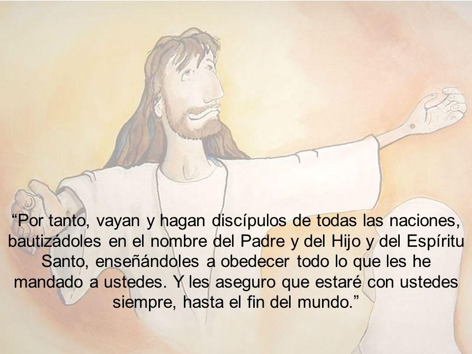 Por tanto, vayan y hagan discípulos de todas las naciones, bautizádoles en el nombre del Padre y del Hijo y del Espíritu Santo, enseñándoles a obedecer todo lo que les he mandado a ustedes.