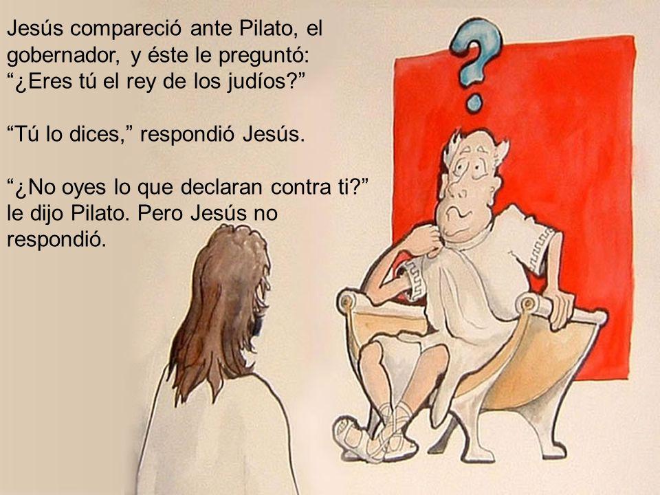 Jesús compareció ante Pilato, el gobernador, y éste le preguntó: ¿Eres tú el rey de los judíos