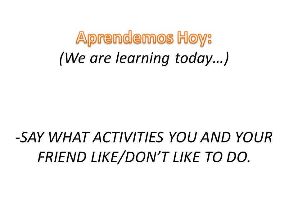 Aprendemos Hoy: (We are learning today…) -SAY WHAT ACTIVITIES YOU AND YOUR FRIEND LIKE/DON'T LIKE TO DO.