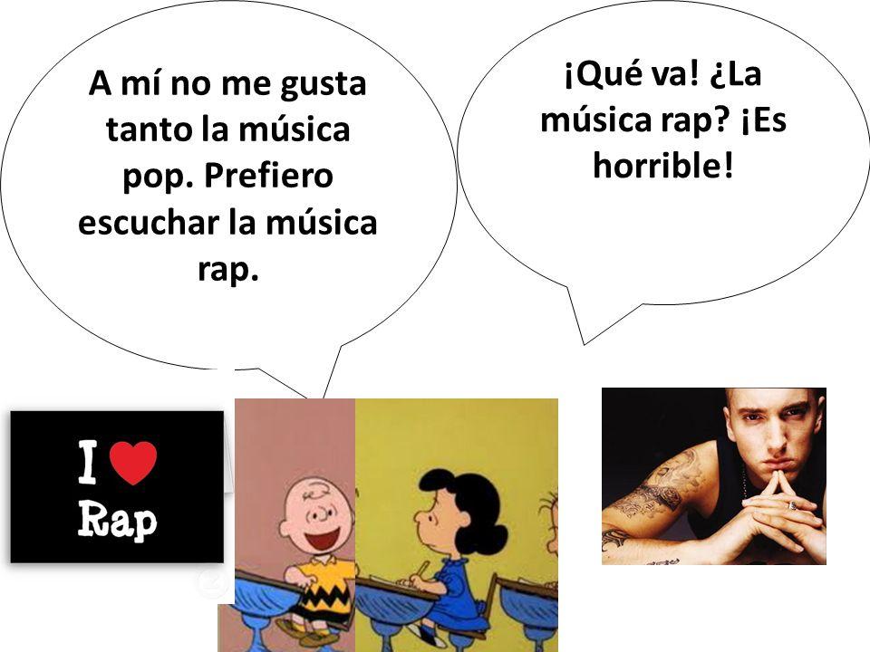 A mí no me gusta tanto la música pop. Prefiero escuchar la música rap.