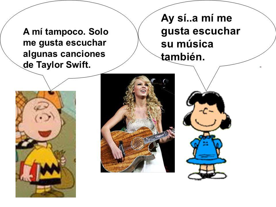 A mí tampoco. Solo me gusta escuchar algunas canciones de Taylor Swift.