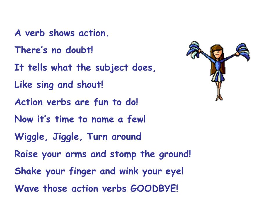 A verb shows action.There's no doubt! It tells what the subject does, Like sing and shout! Action verbs are fun to do!