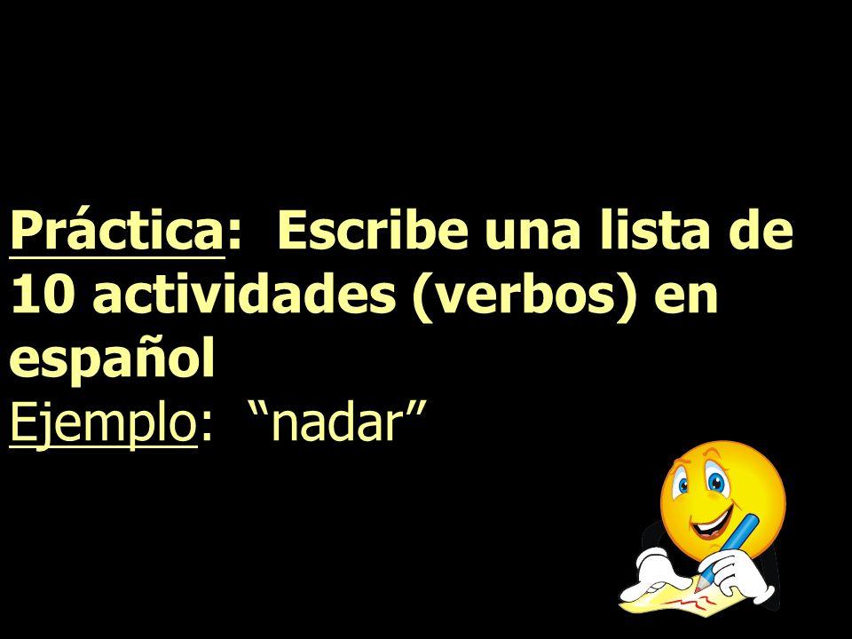Práctica: Escribe una lista de 10 actividades (verbos) en español Ejemplo: nadar
