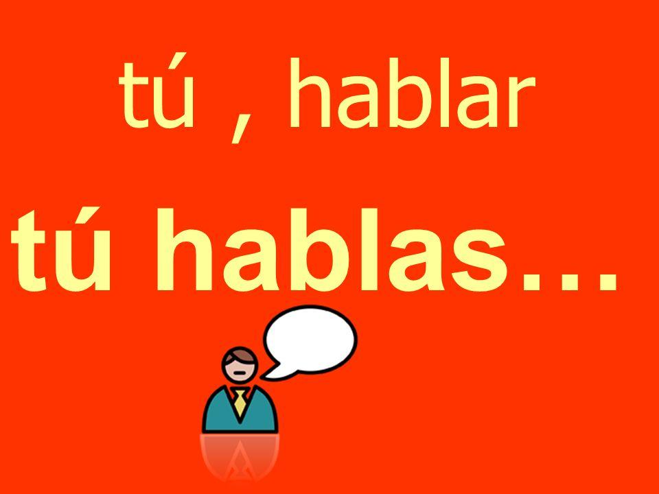 tú , hablar tú hablas…